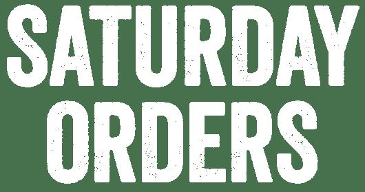 SATURDAY ORDERS